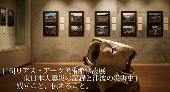 東北のいまvol.16 リアス・アーク美術館常設展 「東日本大震災の記録と津波の災害史」  残すこと、伝えること。